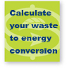 Calculate your waste to energy conversion.